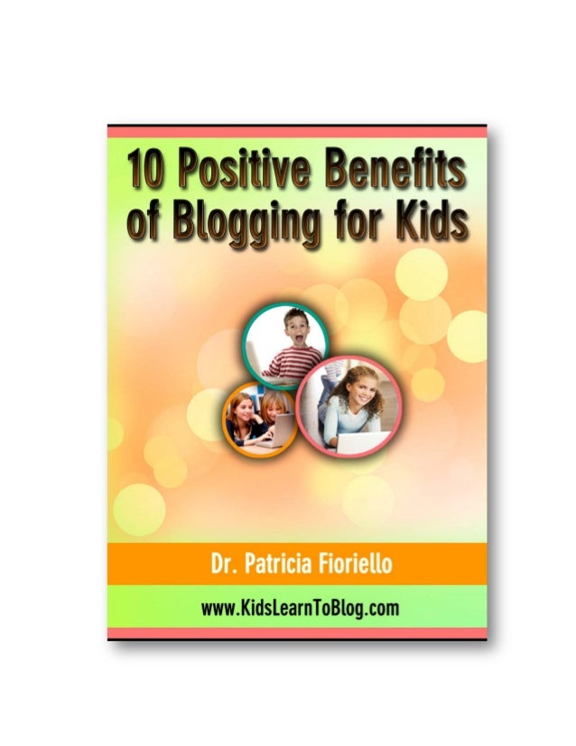 10 Positive Benefits Of Blogging For Kids http://kidslearntoblog.com - Copyright © 2012   Dr. Patricia Fioriello   All Rig...