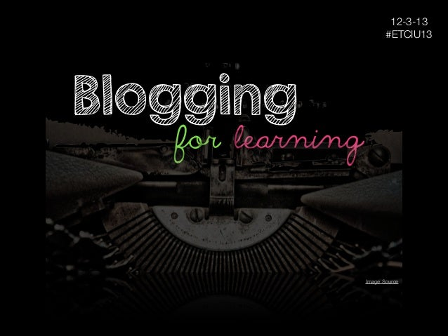 12-3-13 #ETCIU13  Blogging  for learning  Image Source