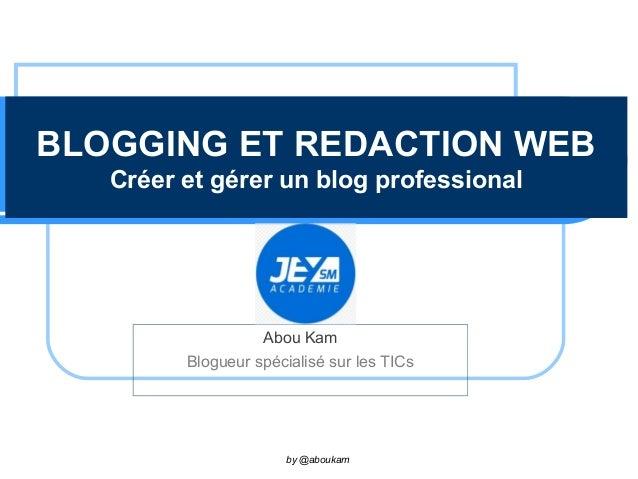 BLOGGING ET REDACTION WEB Créer et gérer un blog professional Abou Kam Blogueur spécialisé sur les TICs by @aboukam