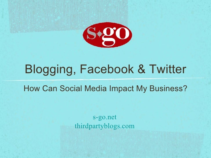 Blogging, Facebook & Twitter <ul><li>How Can Social Media Impact My Business? </li></ul>
