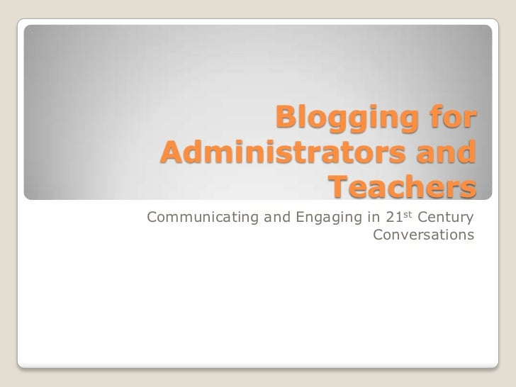 Blogging for Administrators and Teachers<br />Communicating and Engaging in 21st Century Conversations<br />