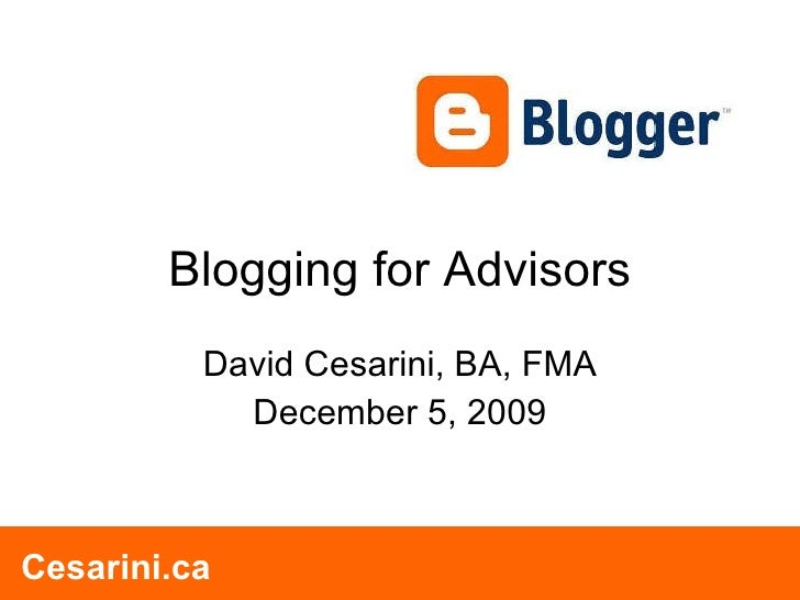 Blogging for Advisors David Cesarini, BA, FMA December 5, 2009 Cesarini.ca Cesarini.ca