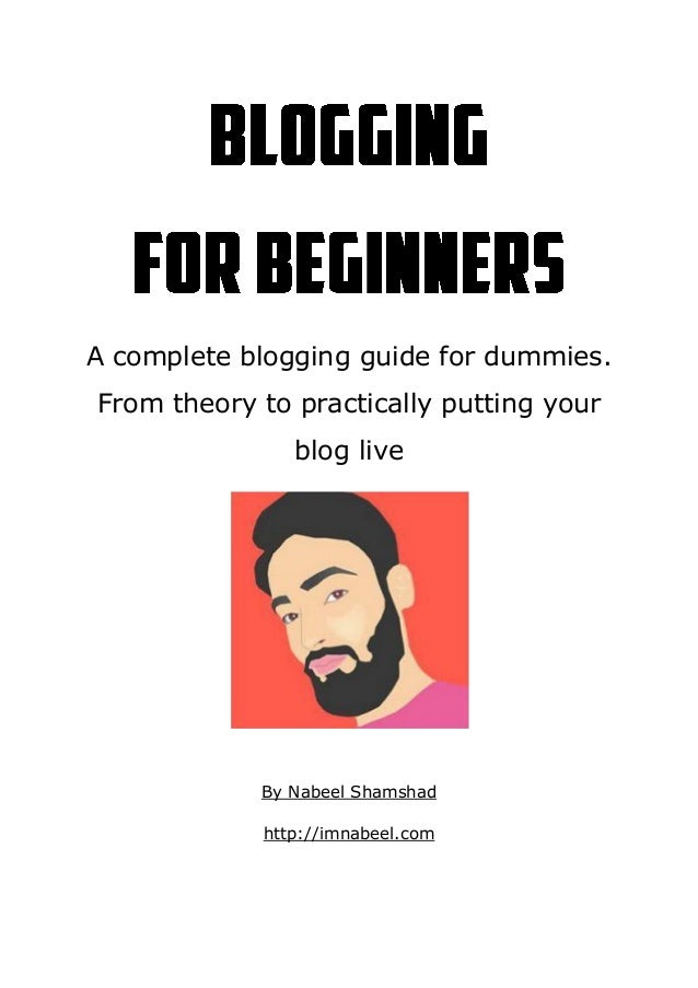 A complete blogging guide for dummies. From theory to practically putting your blog live By Nabeel Shamshad http://imnabee...