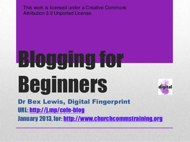 This work is licensed under a Creative Commons  Attribution 3.0 Unported License.Blogging forBeginnersDr Bex Lewis, Digita...