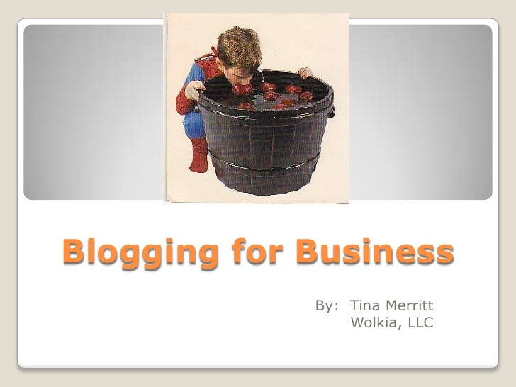 Blogging for Business              By: Tina Merritt                  Wolkia, LLC