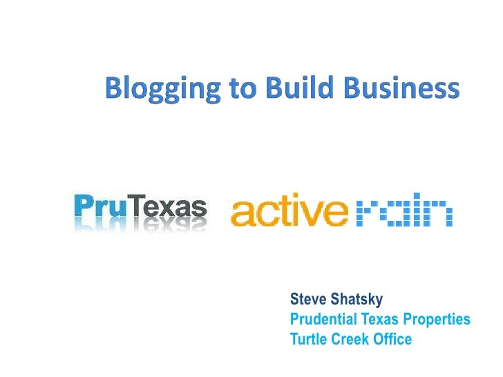 Blogging to Build Business<br />Steve Shatsky<br />Prudential Texas Properties<br />Turtle Creek Office<br />