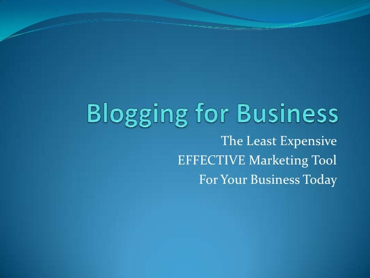 Blogging for Business<br />The Least Expensive <br />EFFECTIVE Marketing Tool <br />For Your Business Today <br />