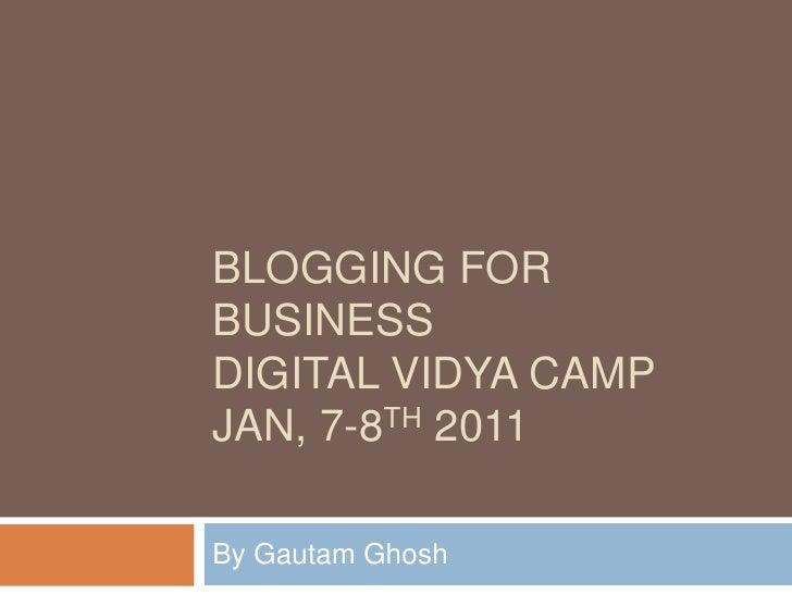 Blogging for BusinessDigital Vidya CampJan, 7-8th 2011 By Gautam Ghosh
