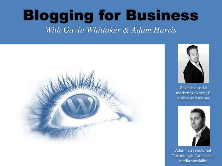 Blogging for Business<br />With Gavin Whittaker & Adam Harris<br />Gavin is a social marketing expert, IT author and train...