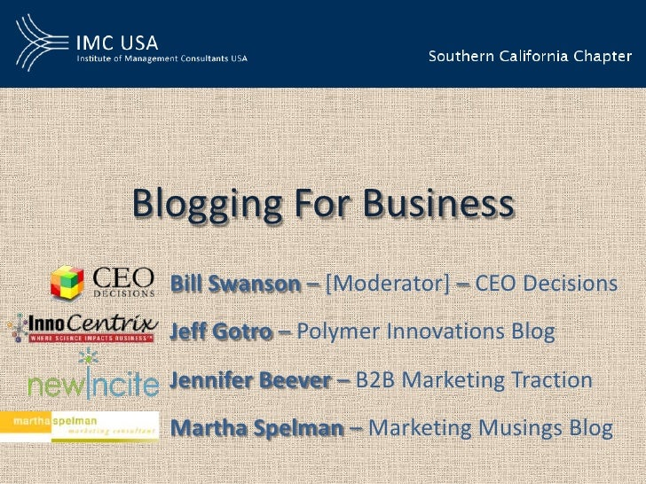 Blogging For Business  Bill Swanson – [Moderator] – CEO Decisions  Jeff Gotro – Polymer Innovations Blog  Jennifer Beever ...