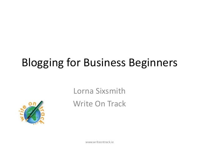Blogging for Business Beginners          Lorna Sixsmith          Write On Track             www.writeontrack.ie