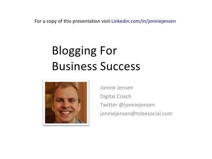 Blogging For  Business Success Jonnie Jensen Digital Coach Twitter @jonniejensen jonniejensen@tobesocial.com  For a copy o...