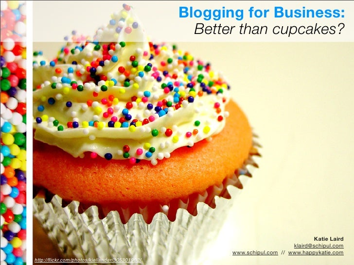 Blogging for Business:                                                          Better than cupcakes?     Katie Laird klai...