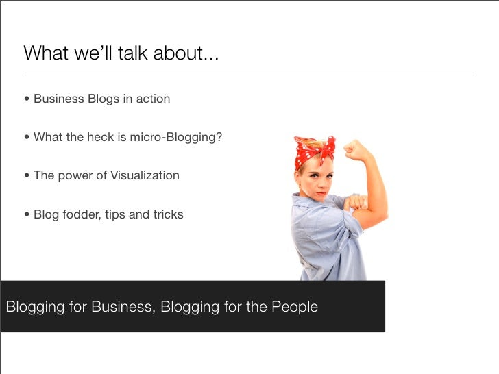 What we'll talk about...    • Business Blogs in action     • What the heck is micro-Blogging?     • The power of Visualiza...