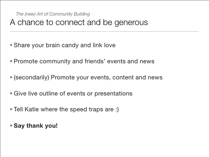 The (new) Art of Community Building  A chance to connect and be generous  • Share your brain candy and link love  • Promot...