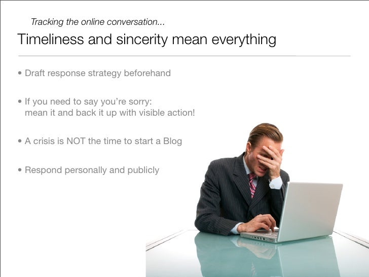 Tracking the online conversation...  Timeliness and sincerity mean everything  • Draft response strategy beforehand   • If...