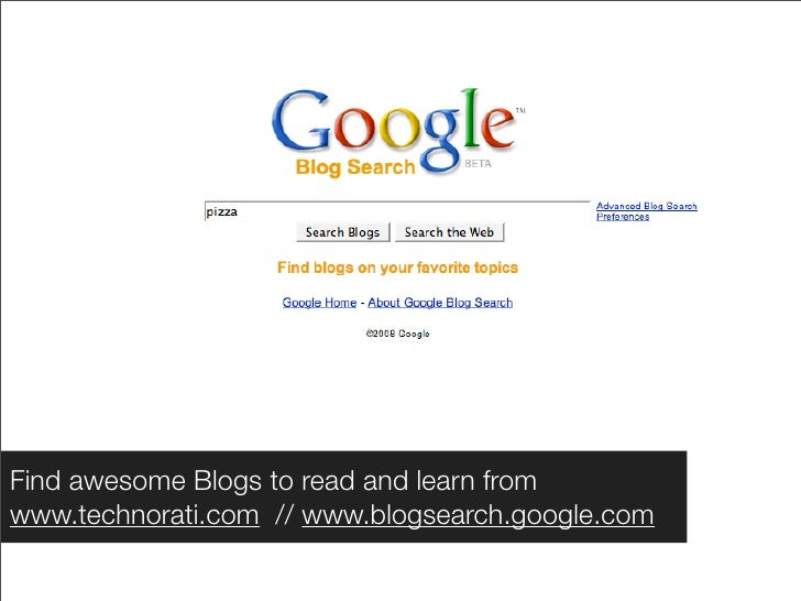 Find awesome Blogs to read and learn from www.technorati.com // www.blogsearch.google.com