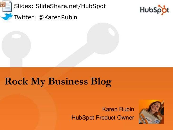 Rock My Business Blog<br />      Slides: SlideShare.net/HubSpot<br />      Twitter: @KarenRubin<br />Karen Rubin<br />HubS...