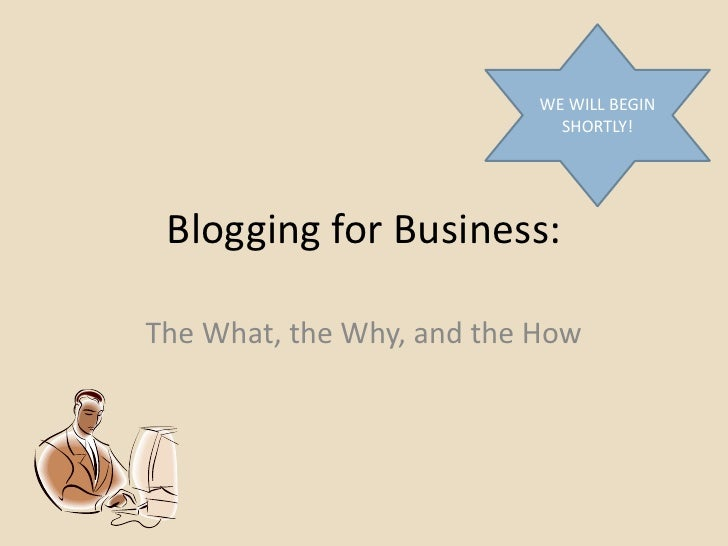 WE WILL BEGIN                             SHORTLY! Blogging for Business:The What, the Why, and the How