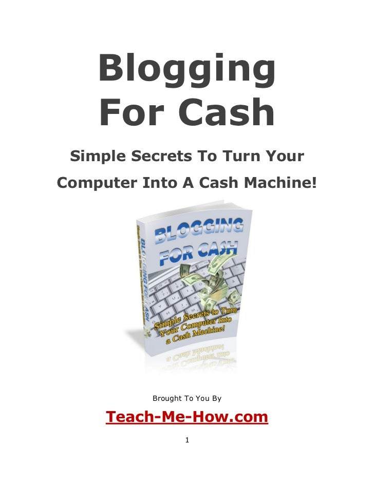 Blogging    For Cash Simple Secrets To Turn YourComputer Into A Cash Machine!          Brought To You By     Teach-Me-How....
