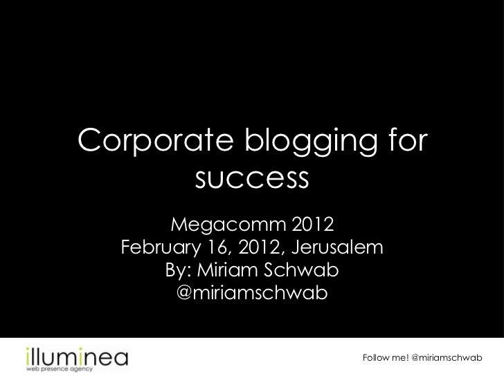 Corporate blogging for       success       Megacomm 2012  February 16, 2012, Jerusalem      By: Miriam Schwab       @miria...