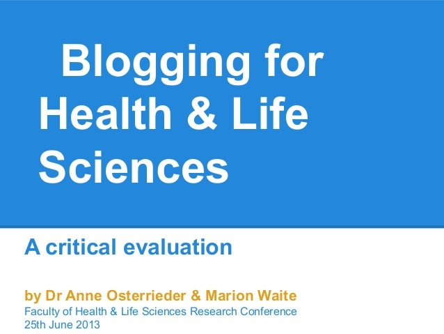 Blogging forHealth & LifeSciencesA critical evaluationby Dr Anne Osterrieder & Marion WaiteFaculty of Health & Life Scienc...
