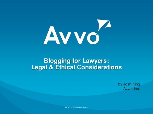 Avvo, Inc. Confidential - ©2013 Blogging for Lawyers: Legal & Ethical Considerations by Josh King Avvo, Inc.