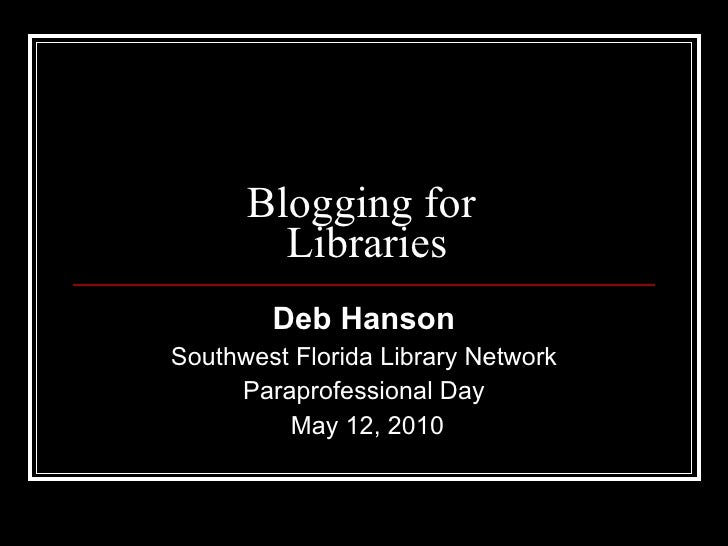 Blogging for  Libraries Deb Hanson Southwest Florida Library Network Paraprofessional Day May 12, 2010