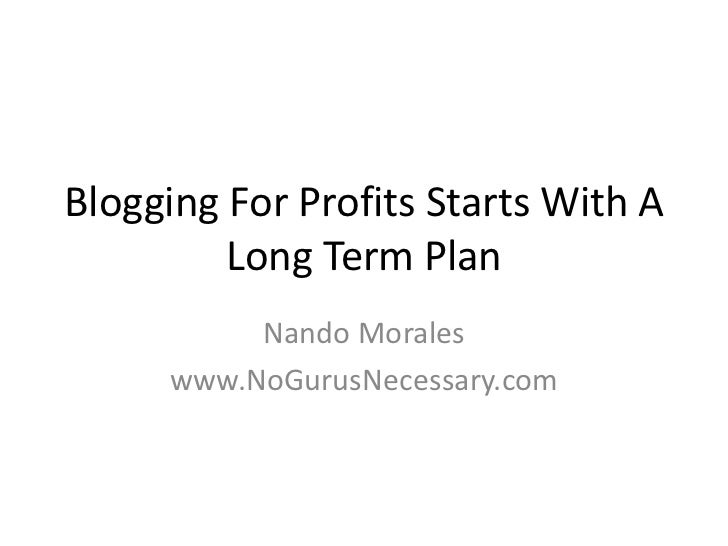 Blogging For Profits Starts With A Long Term Plan<br />Nando Morales<br />www.NoGurusNecessary.com<br />