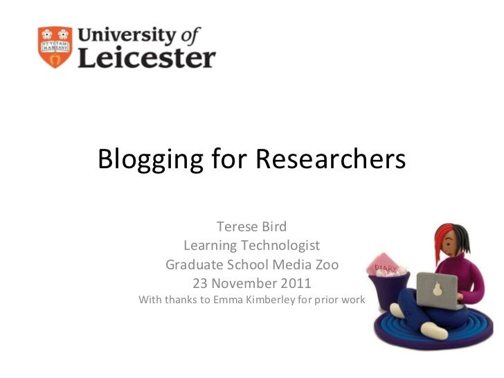 Blogging for Researchers Terese Bird Learning Technologist Graduate School Media Zoo 23 November 2011 With thanks to Emma ...