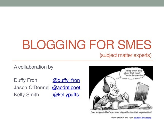 BLOGGING FOR SMES (subject matter experts) A collaboration by Duffy Fron @duffy_fron Jason O'Donnell @acdntlpoet Kelly Smi...
