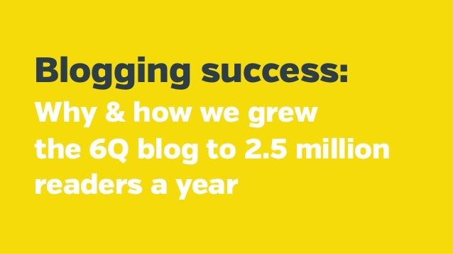 Blogging success: Why & how we grew the 6Q blog to 2.5 million readers a year