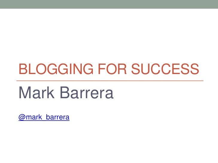 BLOGGING FOR SUCCESSMark Barrera@mark_barrera