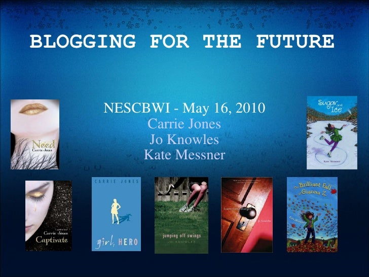 BLOGGING FOR THE FUTURE NESCBWI - May 16, 2010 Carrie Jones Jo Knowles Kate Messner