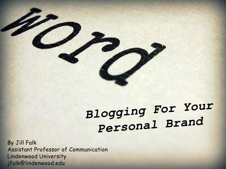 Blogging For Your Personal Brand<br />By Jill Falk<br />Assistant Professor of Communication<br />Lindenwood University<br...