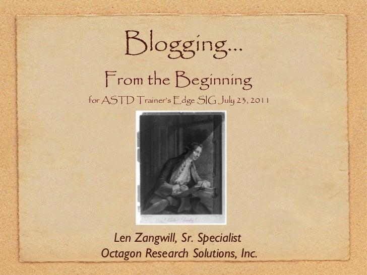 Blogging... <ul><li>From the Beginning   </li></ul><ul><li>for ASTD Trainer's Edge SIG July 23, 2011 </li></ul>Len Zangwil...