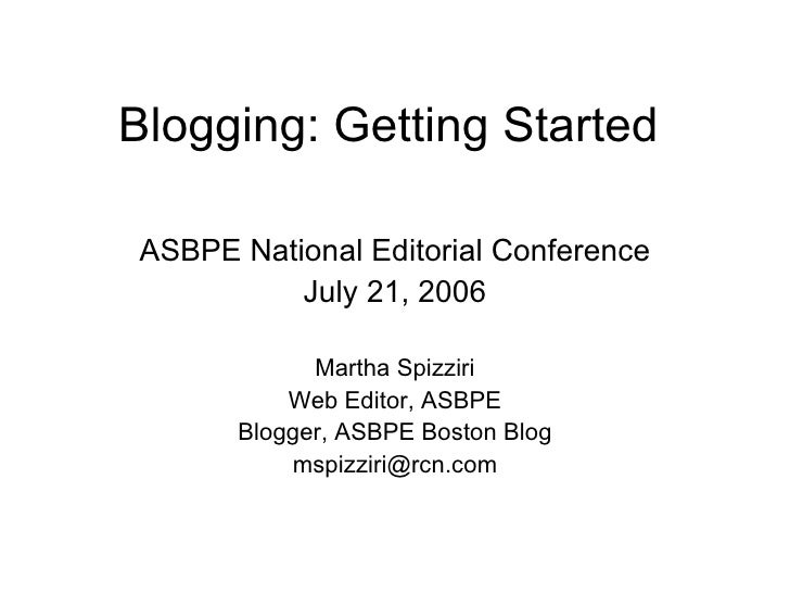 Blogging: Getting Started ASBPE National Editorial Conference July 21, 2006 Martha Spizziri Web Editor, ASBPE Blogger, ASB...