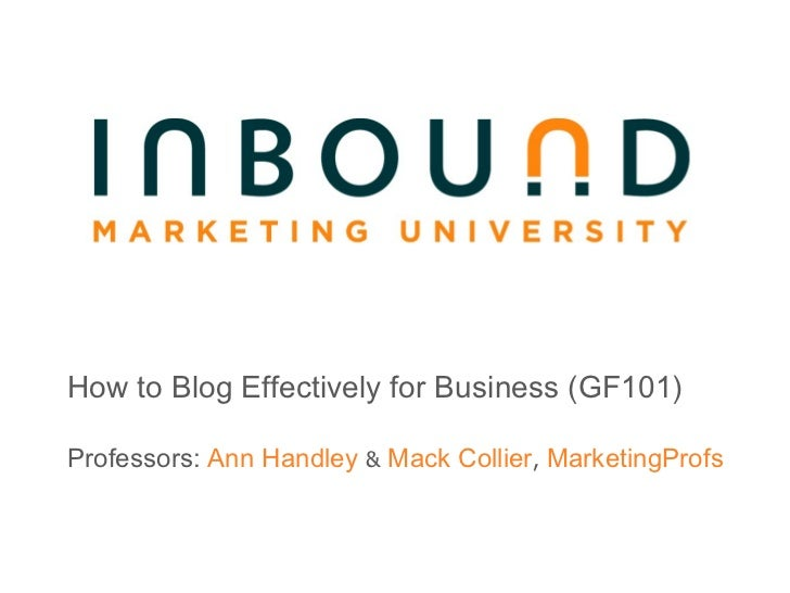 How to Blog Effectively for Business (GF101) Professors:  Ann Handley  &  Mack Collier ,  MarketingProfs