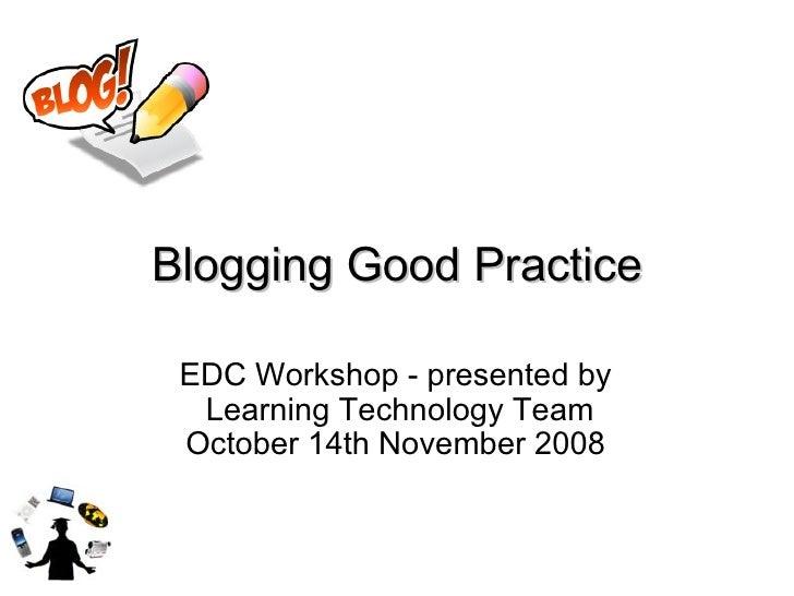 Blogging Good Practice EDC Workshop - presented by  Learning Technology Team October 14th November 2008