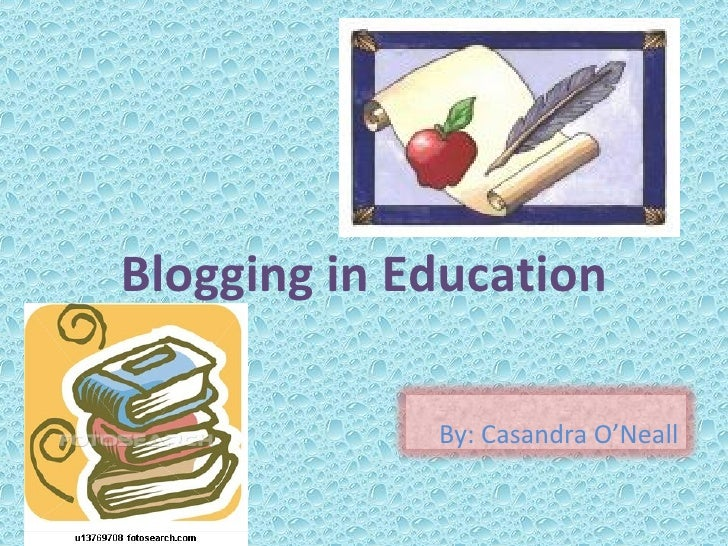 Blogging in Education By: Casandra O'Neall
