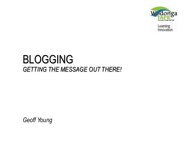BLOGGING GETTING THE MESSAGE OUT THERE! Geoff Young