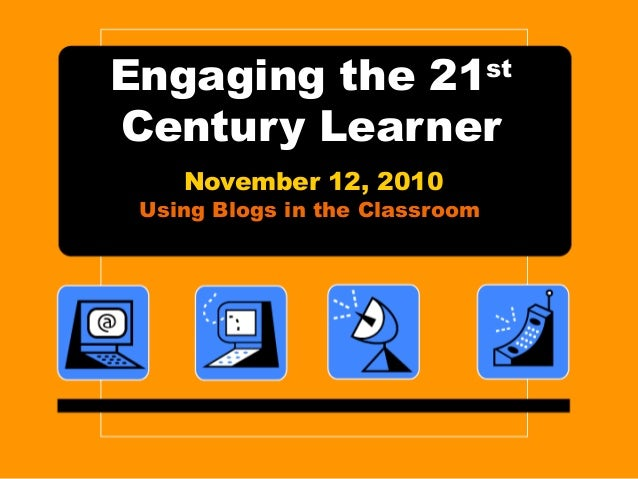 Engaging the 21st Century Learner November 12, 2010 Using Blogs in the Classroom