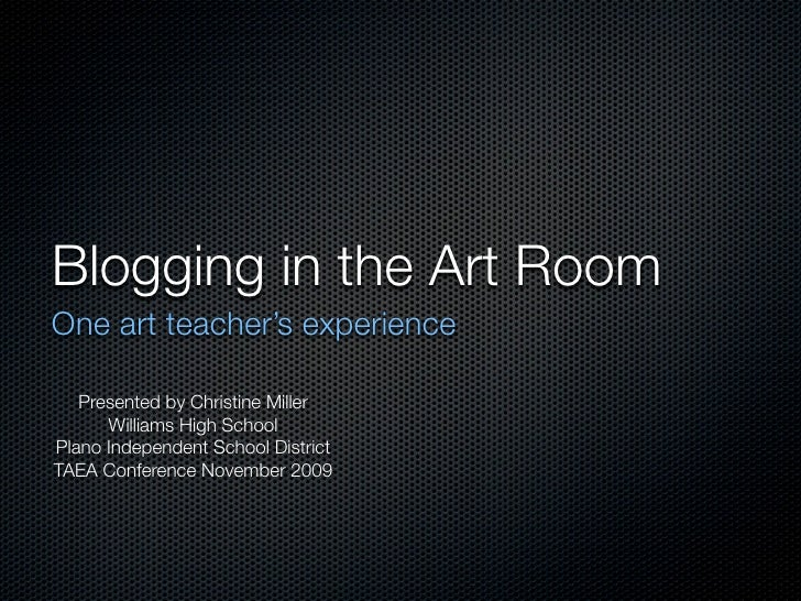 Blogging in the Art Room One art teacher's experience     Presented by Christine Miller       Williams High School Plano I...