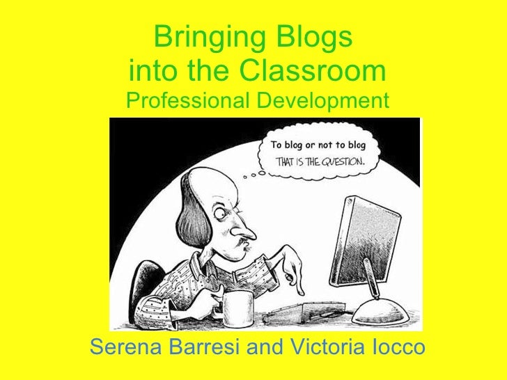 Bringing Blogs  into the Classroom Professional Development Serena Barresi and Victoria Iocco
