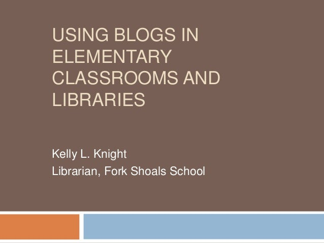 USING BLOGS INELEMENTARYCLASSROOMS ANDLIBRARIESKelly L. KnightLibrarian, Fork Shoals School