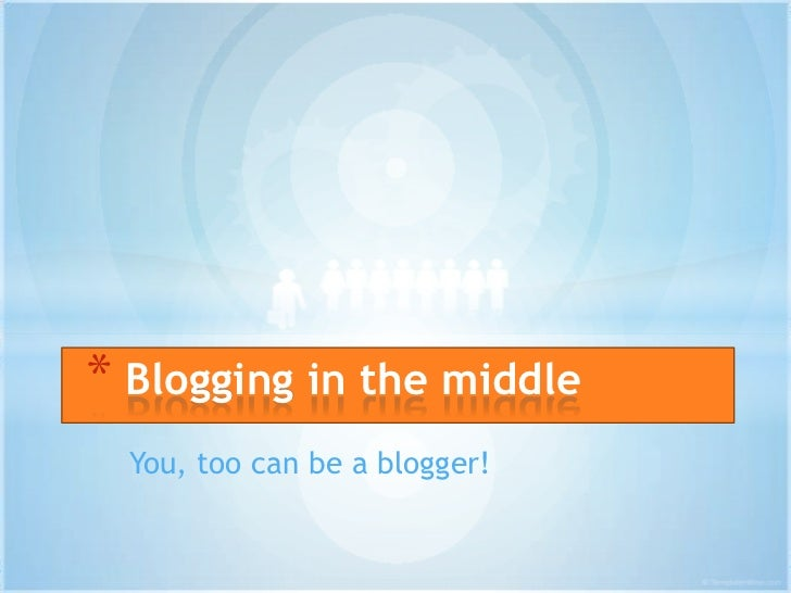 * Blogging in the middle  You, too can be a blogger!