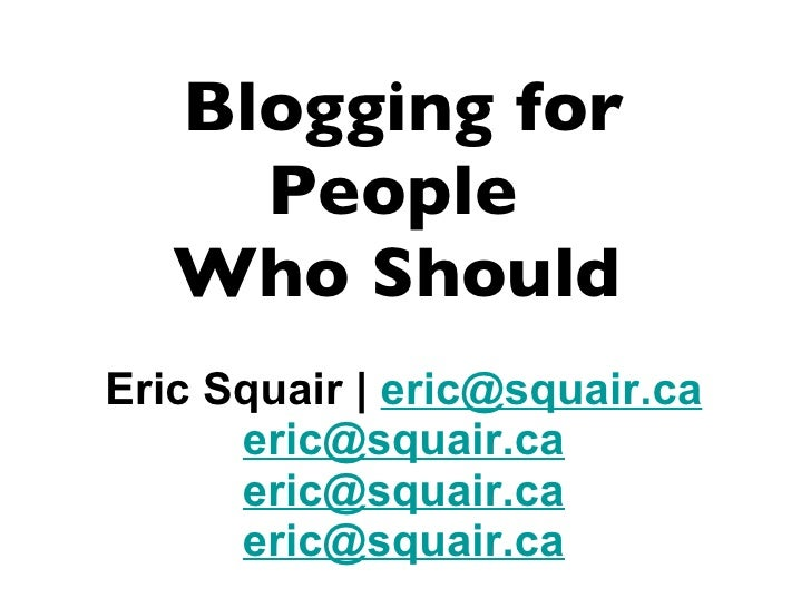 Blogging for People  Who Should   Eric Squair |  [email_address] [email_address] [email_address] [email_address]