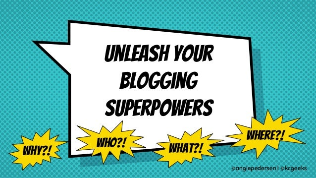 unleash your Blogging superpowers @angiepedersen | @kcgeeks Who?! What?! Where?! Why?!