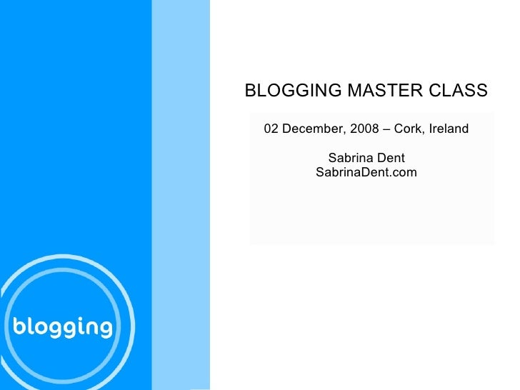 BLOGGING MASTER CLASS 02 December, 2008 – Cork, Ireland Sabrina Dent SabrinaDent.com