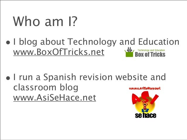 Who am I? • I blog about Technology and Education www.BoxOfTricks.net • I run a Spanish revision website and classroom blo...